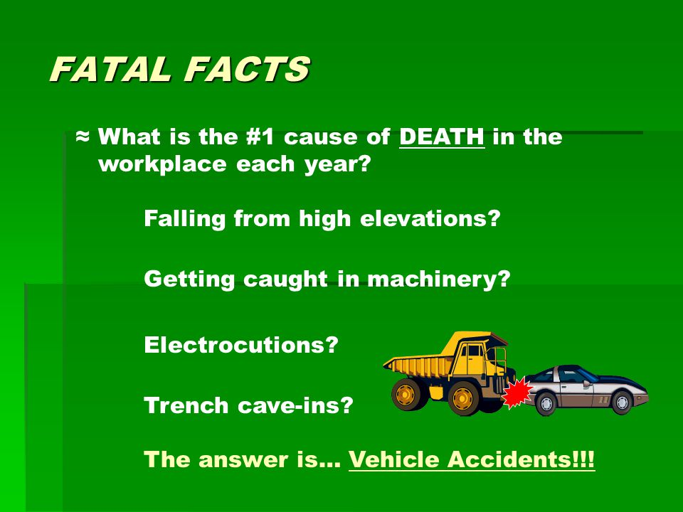 FATAL FACTS ≈ What is the #1 cause of DEATH in the workplace each year.