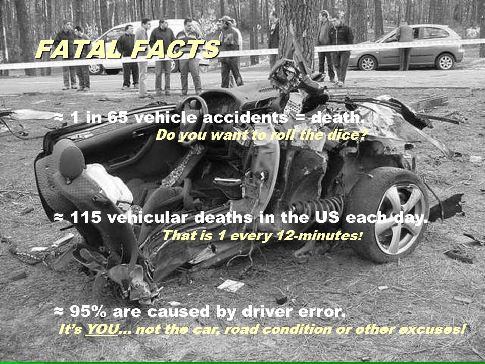 FATAL FACTS ≈ 1 in 65 vehicle accidents = death. Do you want to roll the dice.