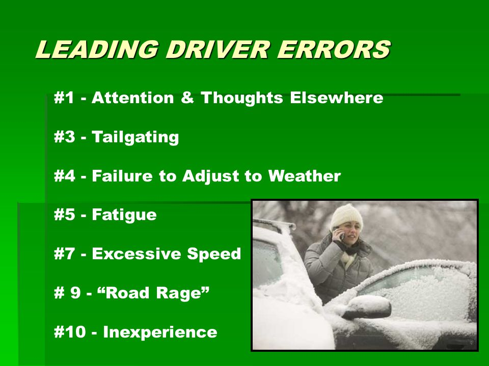 LEADING DRIVER ERRORS #1 - Attention & Thoughts Elsewhere #3 - Tailgating #4 - Failure to Adjust to Weather #5 - Fatigue #7 - Excessive Speed # 9 - Road Rage #10 - Inexperience