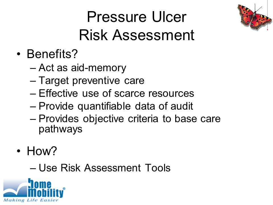 Pressure Ulcer Risk Assessment Benefits? –Act as aid-memory –Target preventive care –Effective use of scarce resources –Provide quantifiable data of a