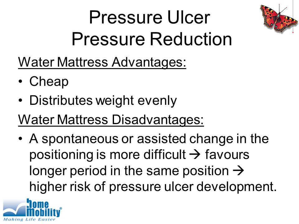 Pressure Ulcer Pressure Reduction Water Mattress Advantages: Cheap Distributes weight evenly Water Mattress Disadvantages: A spontaneous or assisted change in the positioning is more difficult  favours longer period in the same position  higher risk of pressure ulcer development.