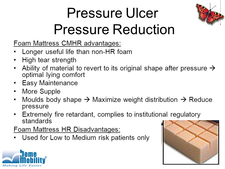 Pressure Ulcer Pressure Reduction Foam Mattress CMHR advantages: Longer useful life than non-HR foam High tear strength Ability of material to revert to its original shape after pressure  optimal lying comfort Easy Maintenance More Supple Moulds body shape  Maximize weight distribution  Reduce pressure Extremely fire retardant, complies to institutional regulatory standards Foam Mattress HR Disadvantages: Used for Low to Medium risk patients only