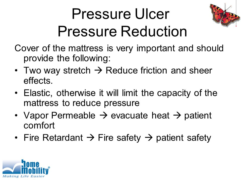 Pressure Ulcer Pressure Reduction Cover of the mattress is very important and should provide the following: Two way stretch  Reduce friction and sheer effects.