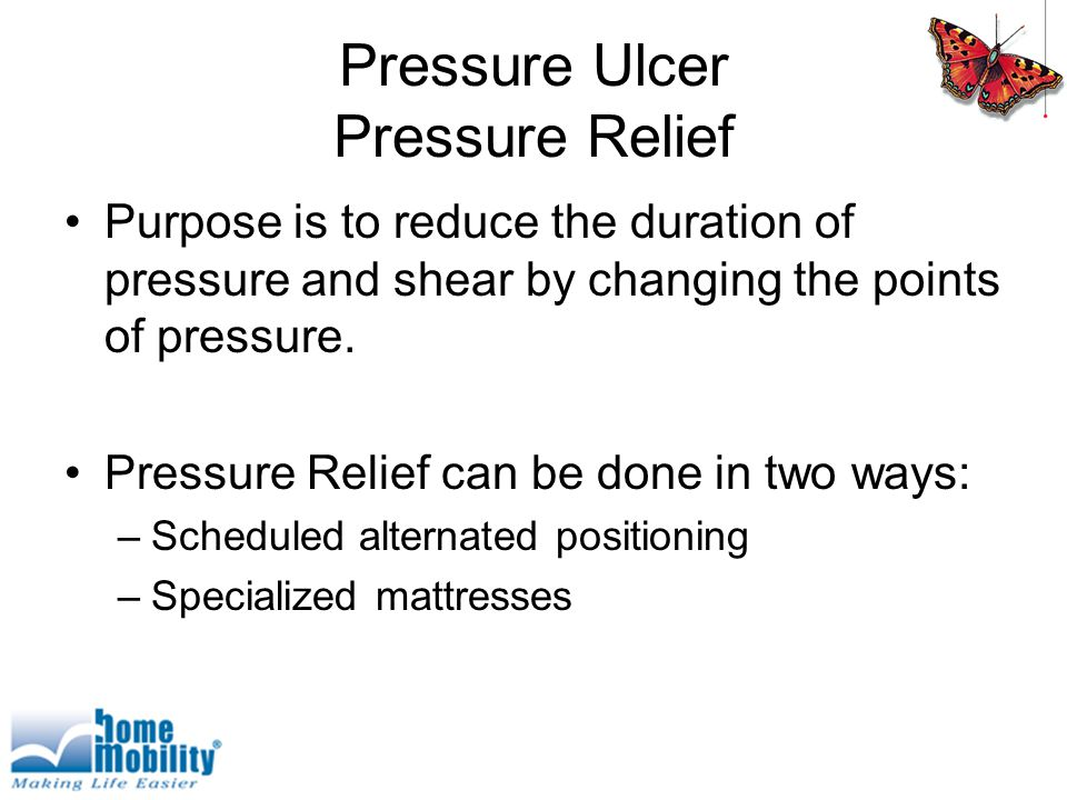 Pressure Ulcer Pressure Relief Purpose is to reduce the duration of pressure and shear by changing the points of pressure.