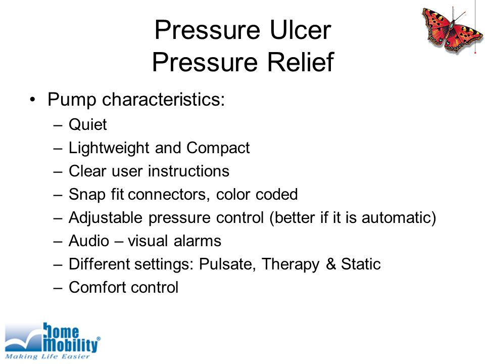 Pressure Ulcer Pressure Relief Pump characteristics: –Quiet –Lightweight and Compact –Clear user instructions –Snap fit connectors, color coded –Adjustable pressure control (better if it is automatic) –Audio – visual alarms –Different settings: Pulsate, Therapy & Static –Comfort control