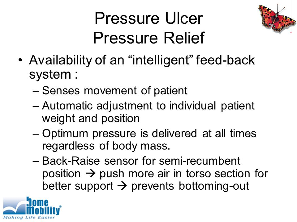 Pressure Ulcer Pressure Relief Availability of an intelligent feed-back system : –Senses movement of patient –Automatic adjustment to individual patient weight and position –Optimum pressure is delivered at all times regardless of body mass.