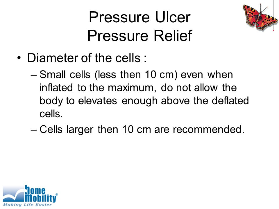 Pressure Ulcer Pressure Relief Diameter of the cells : –Small cells (less then 10 cm) even when inflated to the maximum, do not allow the body to elevates enough above the deflated cells.