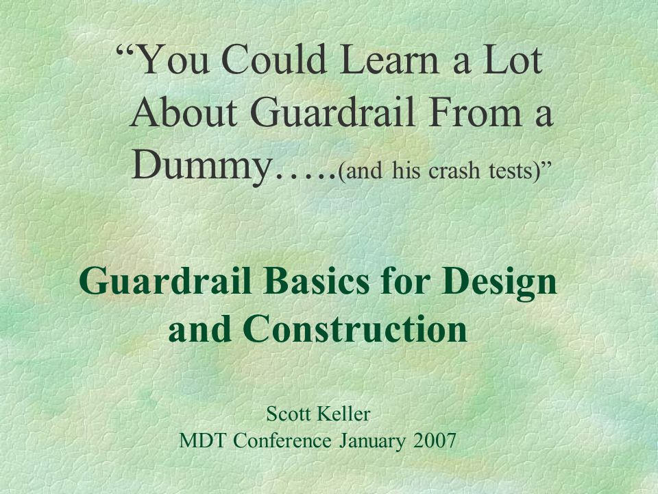 """Guardrail Basics for Design and Construction Scott Keller MDT Conference January 2007 """"You Could Learn a Lot About Guardrail From a Dummy….. (and his"""