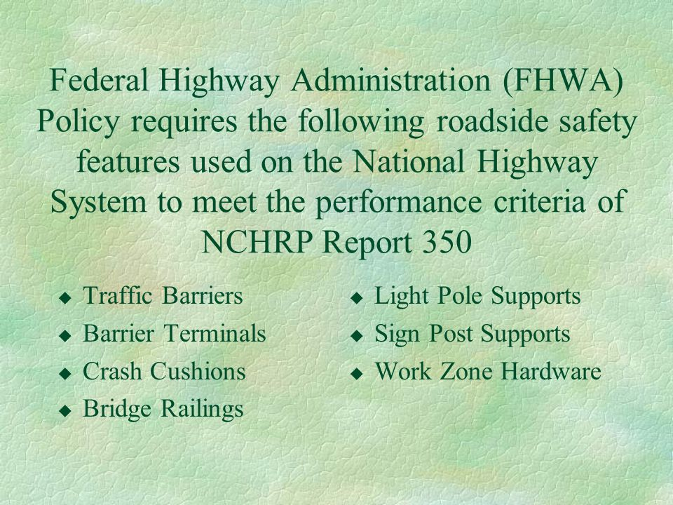 Federal Highway Administration (FHWA) Policy requires the following roadside safety features used on the National Highway System to meet the performan