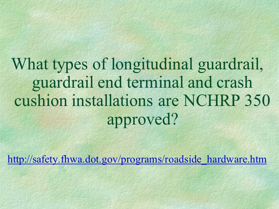 What types of longitudinal guardrail, guardrail end terminal and crash cushion installations are NCHRP 350 approved? http://safety.fhwa.dot.gov/progra
