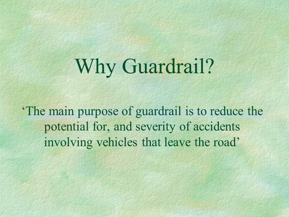 Why Guardrail? 'The main purpose of guardrail is to reduce the potential for, and severity of accidents involving vehicles that leave the road'