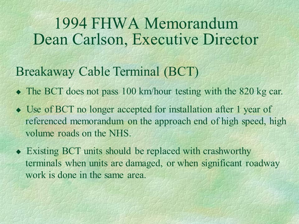 1994 FHWA Memorandum Dean Carlson, Executive Director Breakaway Cable Terminal (BCT) u The BCT does not pass 100 km/hour testing with the 820 kg car.