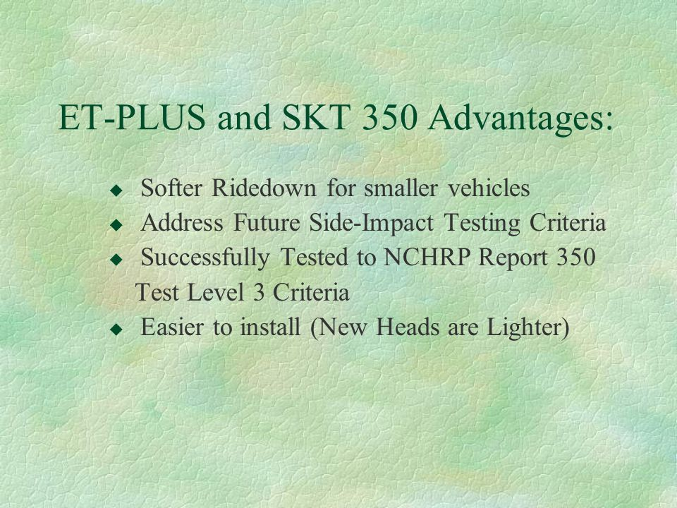 ET-PLUS and SKT 350 Advantages: u Softer Ridedown for smaller vehicles u Address Future Side-Impact Testing Criteria u Successfully Tested to NCHRP Re