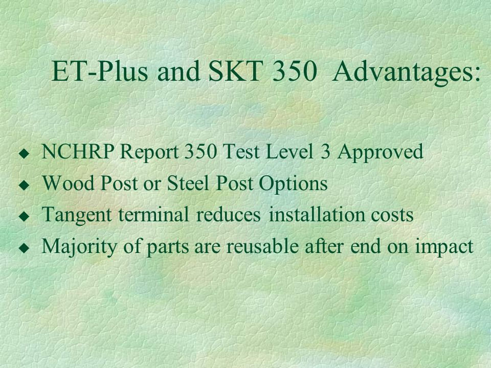 ET-Plus and SKT 350 Advantages: u NCHRP Report 350 Test Level 3 Approved u Wood Post or Steel Post Options u Tangent terminal reduces installation cos