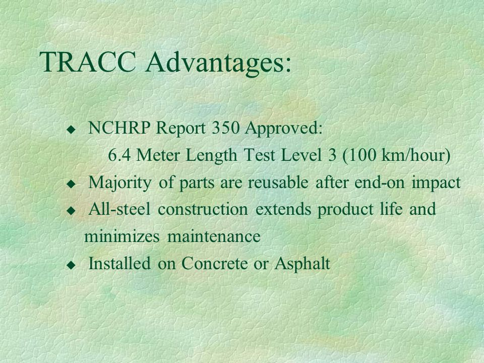 TRACC Advantages: u NCHRP Report 350 Approved: 6.4 Meter Length Test Level 3 (100 km/hour) u Majority of parts are reusable after end-on impact u All-