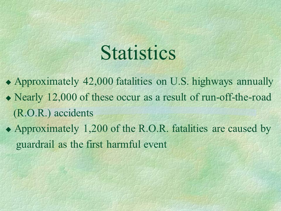 Statistics u Approximately 42,000 fatalities on U.S. highways annually u Nearly 12,000 of these occur as a result of run-off-the-road (R.O.R.) acciden