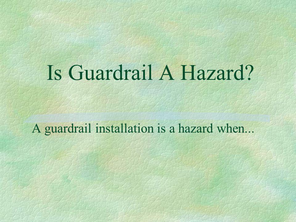 Is Guardrail A Hazard? A guardrail installation is a hazard when...