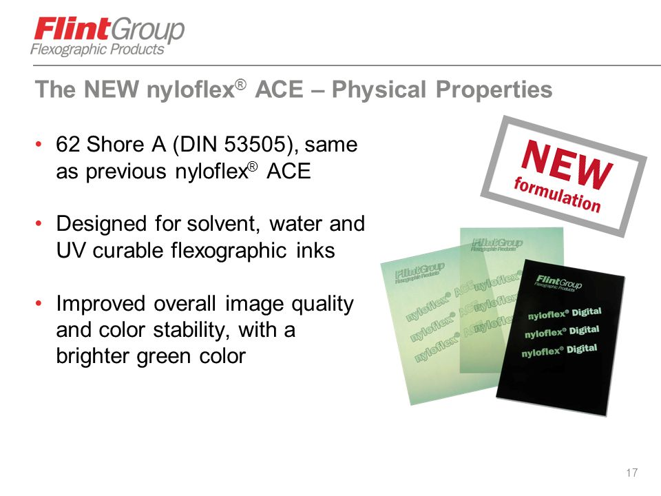 17 62 Shore A (DIN 53505), same as previous nyloflex ® ACE Designed for solvent, water and UV curable flexographic inks Improved overall image quality