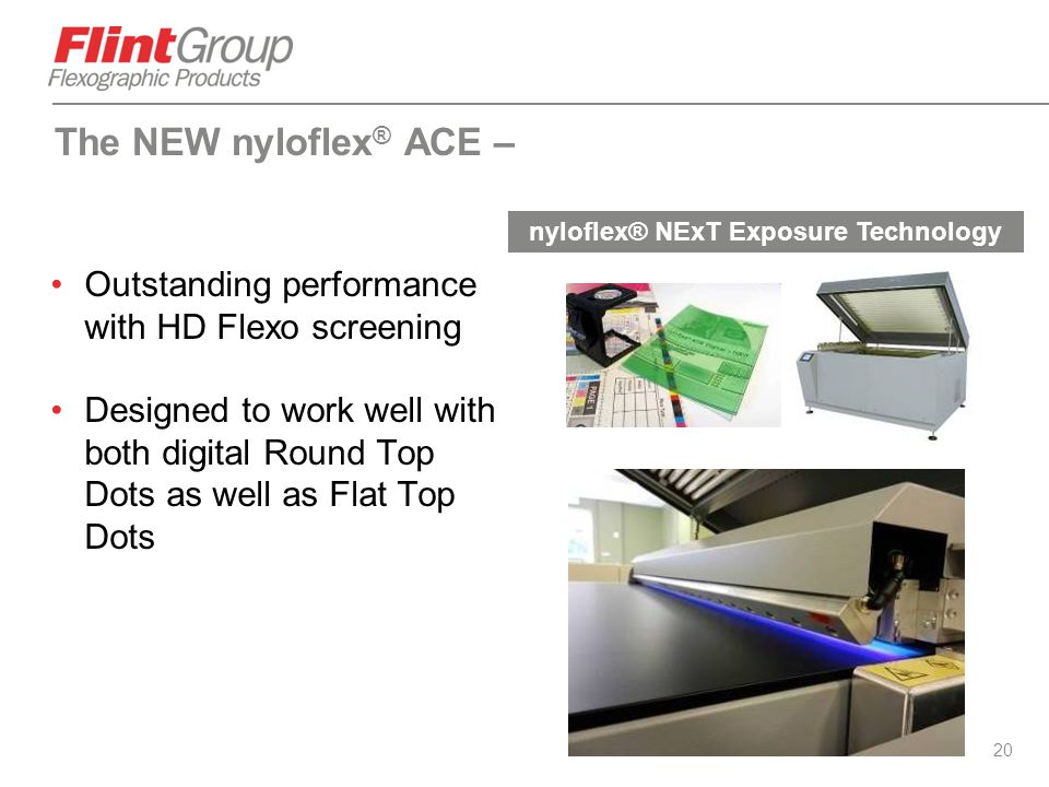 20 Outstanding performance with HD Flexo screening Designed to work well with both digital Round Top Dots as well as Flat Top Dots The NEW nyloflex ®