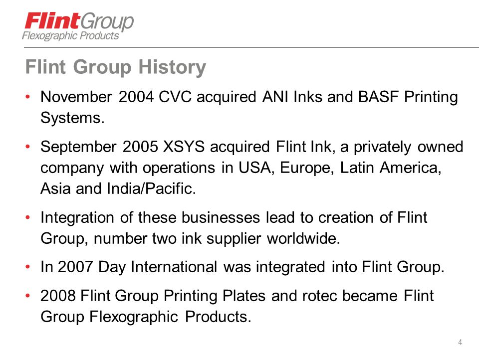 4 Flint Group History November 2004 CVC acquired ANI Inks and BASF Printing Systems. September 2005 XSYS acquired Flint Ink, a privately owned company