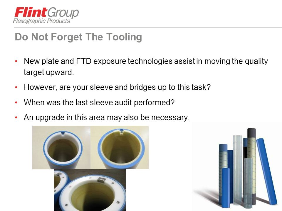 64 Do Not Forget The Tooling New plate and FTD exposure technologies assist in moving the quality target upward. However, are your sleeve and bridges