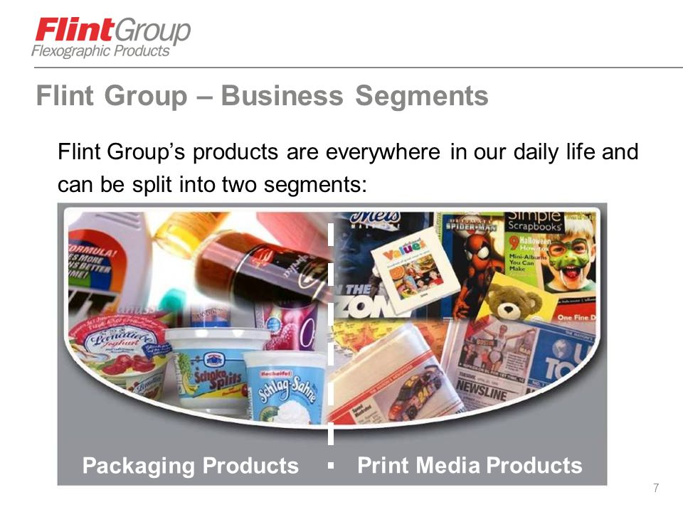 7 Flint Group – Business Segments Flint Group's products are everywhere in our daily life and can be split into two segments: Packaging Products Print