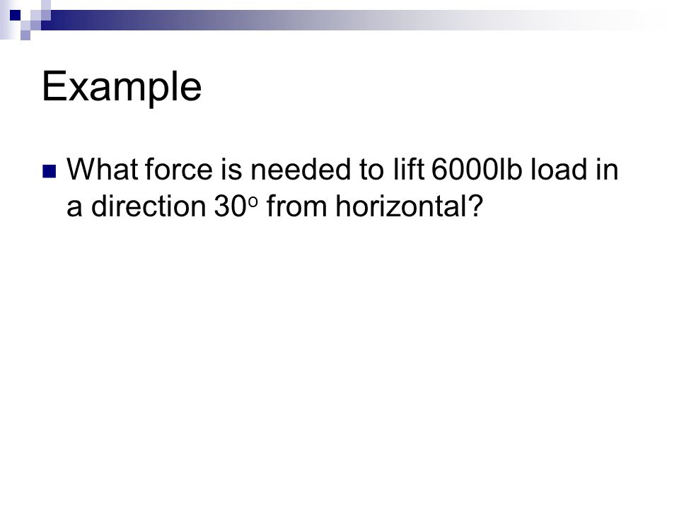 Example What force is needed to lift 6000lb load in a direction 30 o from horizontal?