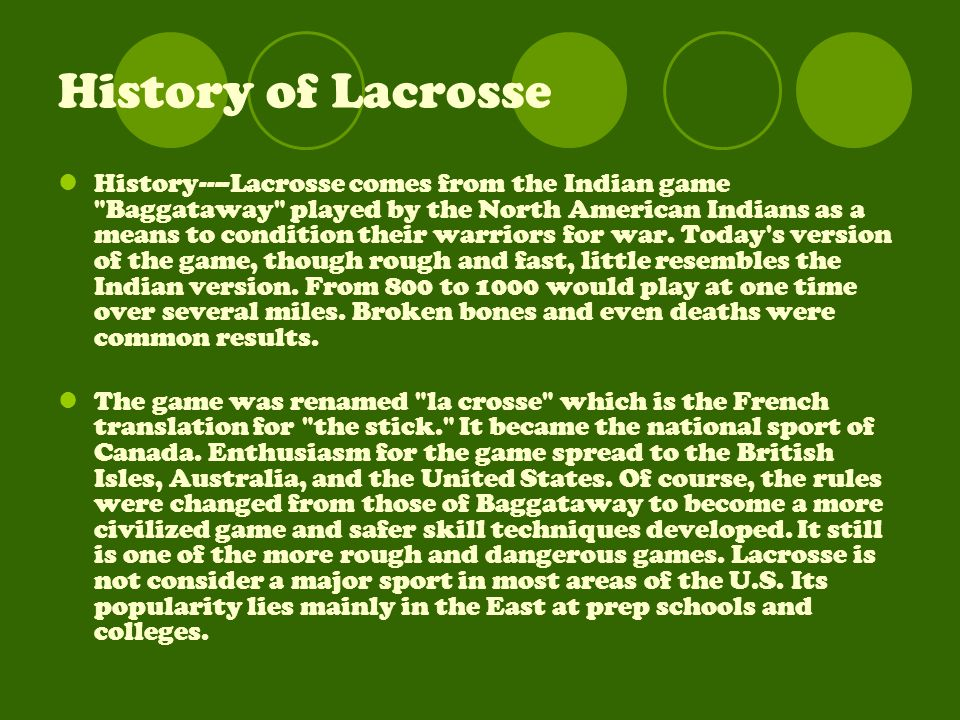 History of Lacrosse History----Lacrosse comes from the Indian game Baggataway played by the North American Indians as a means to condition their warriors for war.