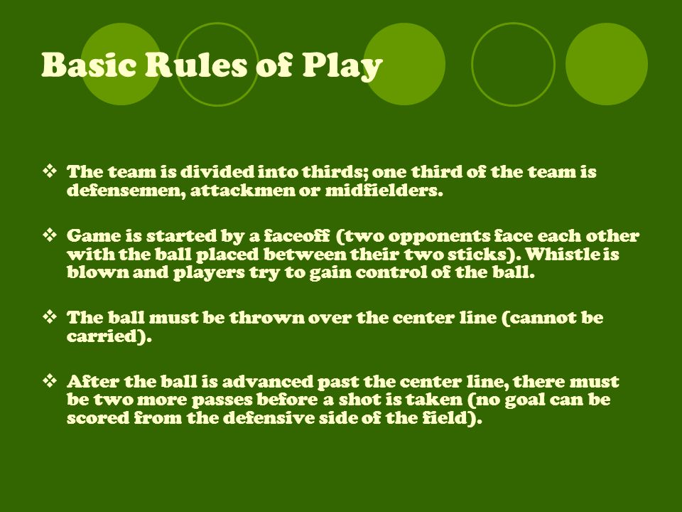 Basic Rules of Play  The team is divided into thirds; one third of the team is defensemen, attackmen or midfielders.