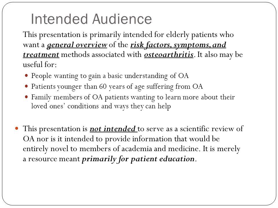 Intended Audience This presentation is primarily intended for elderly patients who want a general overview of the risk factors, symptoms, and treatment methods associated with osteoarthritis.