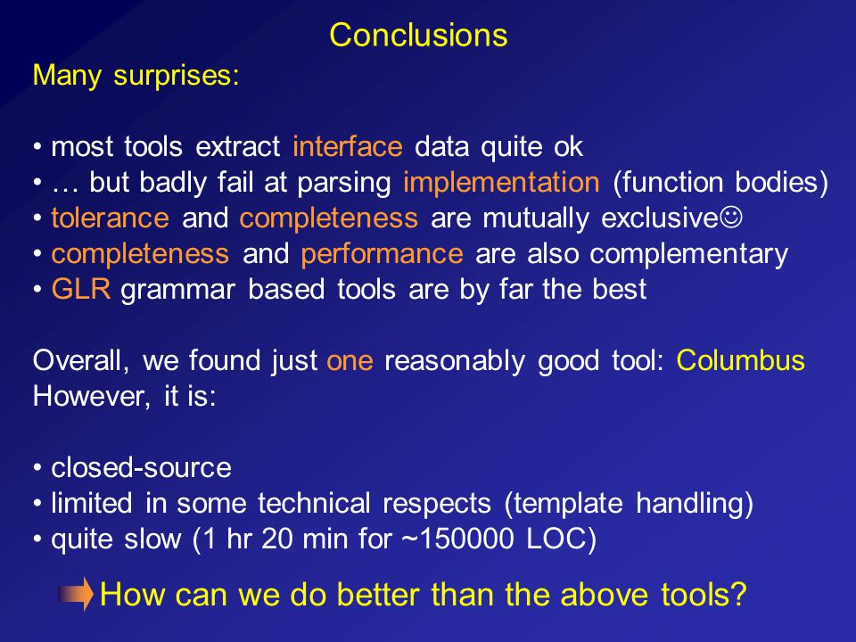 Conclusions Many surprises: most tools extract interface data quite ok … but badly fail at parsing implementation (function bodies) tolerance and comp