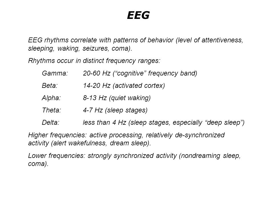 EEG EEG rhythms correlate with patterns of behavior (level of attentiveness, sleeping, waking, seizures, coma).