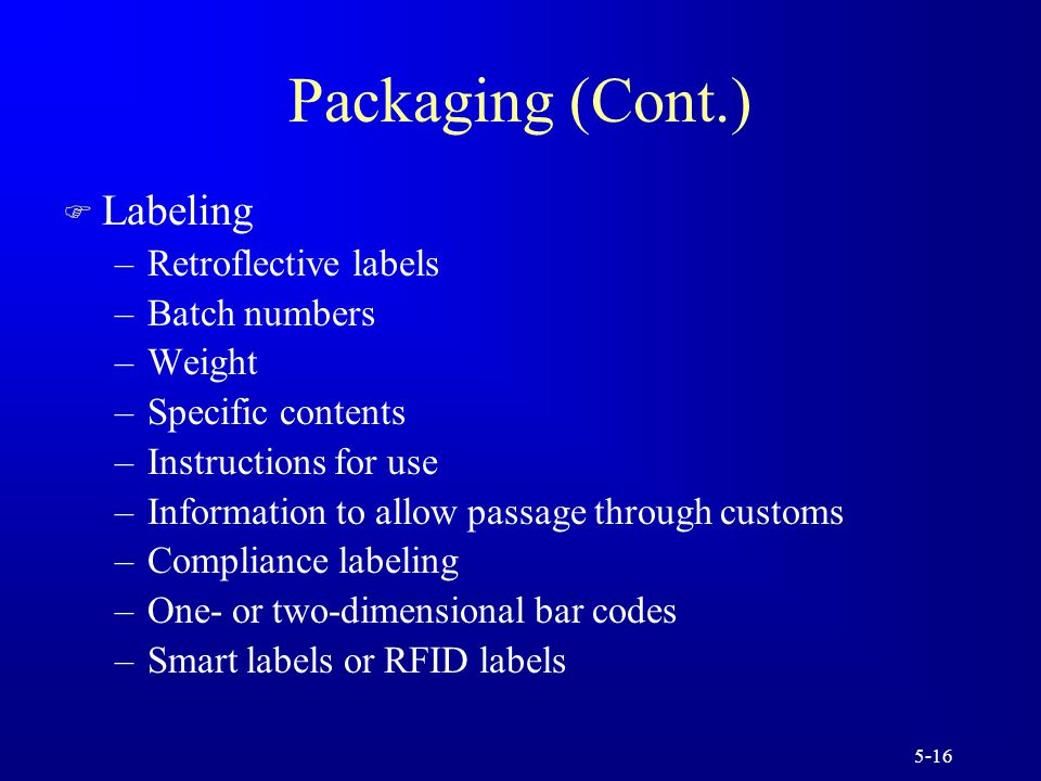 5-16 Packaging (Cont.) F Labeling –Retroflective labels –Batch numbers –Weight –Specific contents –Instructions for use –Information to allow passage through customs –Compliance labeling –One- or two-dimensional bar codes –Smart labels or RFID labels