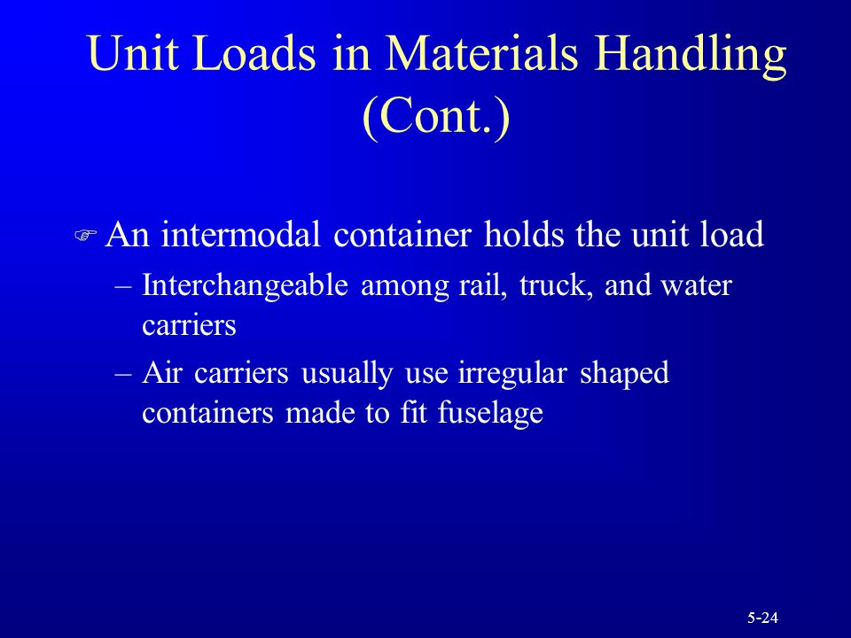 5-24 Unit Loads in Materials Handling (Cont.) F An intermodal container holds the unit load –Interchangeable among rail, truck, and water carriers –Air carriers usually use irregular shaped containers made to fit fuselage