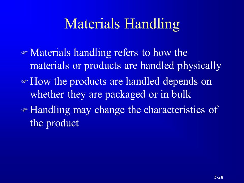 5-28 Materials Handling F Materials handling refers to how the materials or products are handled physically F How the products are handled depends on whether they are packaged or in bulk F Handling may change the characteristics of the product
