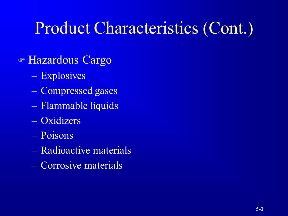 5-3 Product Characteristics (Cont.) F Hazardous Cargo –Explosives –Compressed gases –Flammable liquids –Oxidizers –Poisons –Radioactive materials –Corrosive materials
