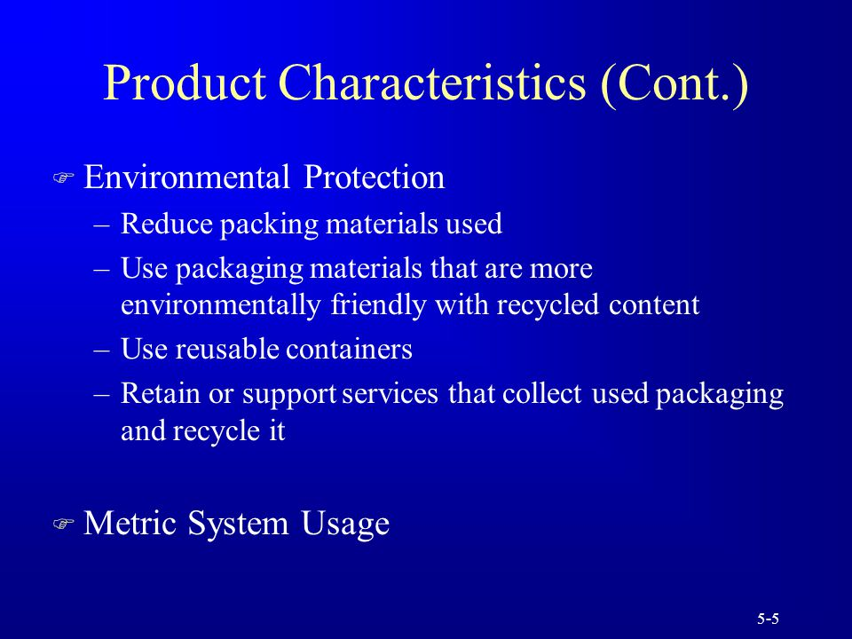 5-5 Product Characteristics (Cont.) F Environmental Protection –Reduce packing materials used –Use packaging materials that are more environmentally friendly with recycled content –Use reusable containers –Retain or support services that collect used packaging and recycle it F Metric System Usage