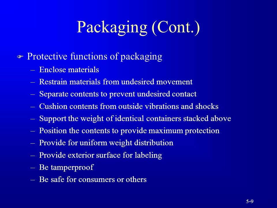 5-9 Packaging (Cont.) F Protective functions of packaging –Enclose materials –Restrain materials from undesired movement –Separate contents to prevent undesired contact –Cushion contents from outside vibrations and shocks –Support the weight of identical containers stacked above –Position the contents to provide maximum protection –Provide for uniform weight distribution –Provide exterior surface for labeling –Be tamperproof –Be safe for consumers or others