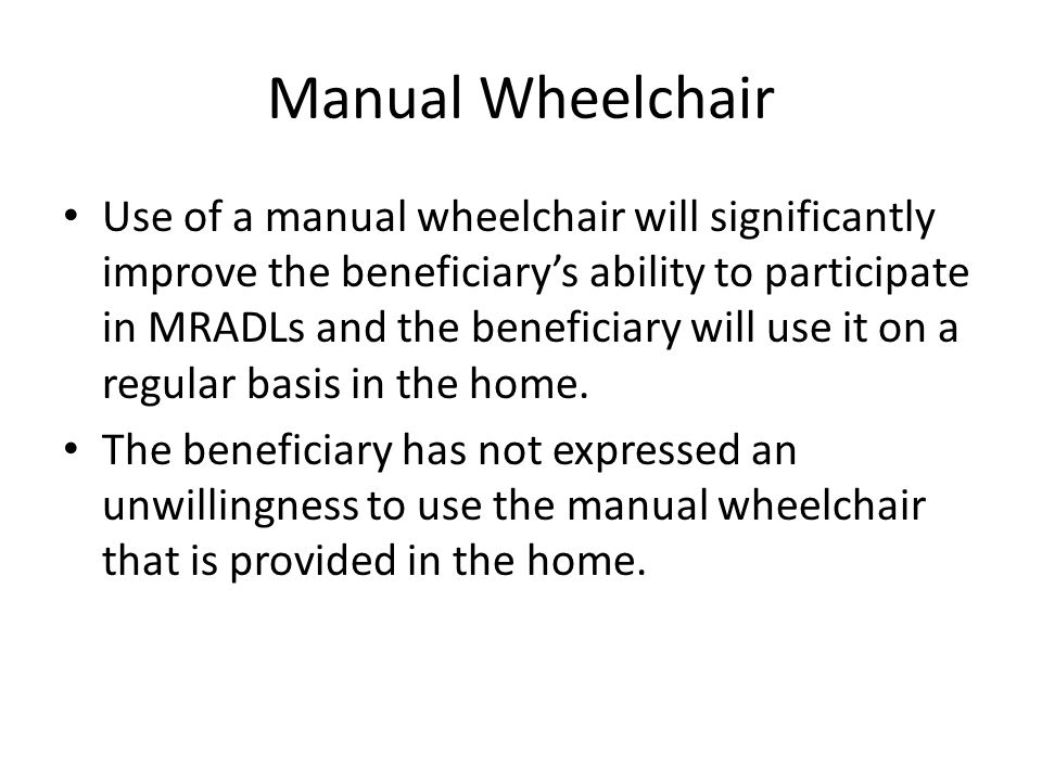 Manual Wheelchair Use of a manual wheelchair will significantly improve the beneficiary's ability to participate in MRADLs and the beneficiary will use it on a regular basis in the home.