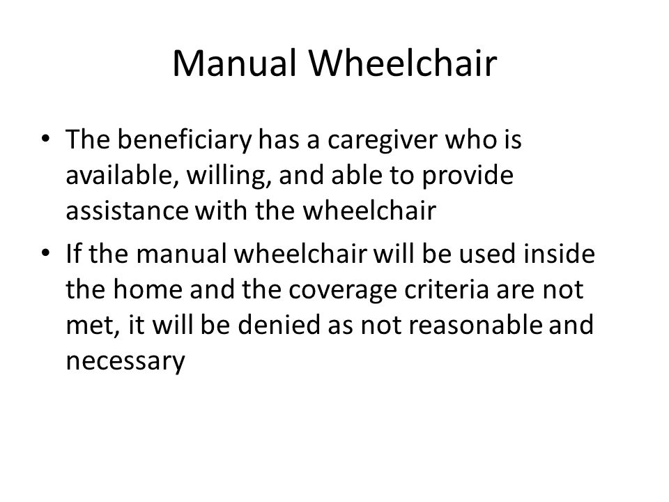 Manual Wheelchair The beneficiary has a caregiver who is available, willing, and able to provide assistance with the wheelchair If the manual wheelchair will be used inside the home and the coverage criteria are not met, it will be denied as not reasonable and necessary