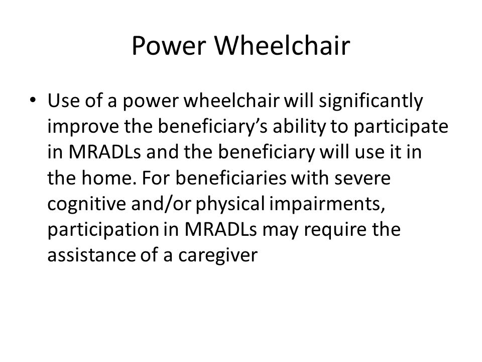 Power Wheelchair Use of a power wheelchair will significantly improve the beneficiary's ability to participate in MRADLs and the beneficiary will use it in the home.