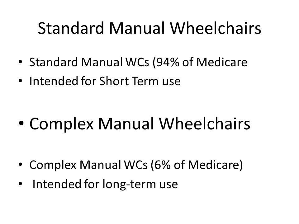 Standard Manual Wheelchairs Standard Manual WCs (94% of Medicare Intended for Short Term use Complex Manual Wheelchairs Complex Manual WCs (6% of Medicare) Intended for long‐term use