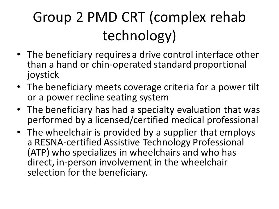 Group 2 PMD CRT (complex rehab technology) The beneficiary requires a drive control interface other than a hand or chin-operated standard proportional joystick The beneficiary meets coverage criteria for a power tilt or a power recline seating system The beneficiary has had a specialty evaluation that was performed by a licensed/certified medical professional The wheelchair is provided by a supplier that employs a RESNA-certified Assistive Technology Professional (ATP) who specializes in wheelchairs and who has direct, in-person involvement in the wheelchair selection for the beneficiary.
