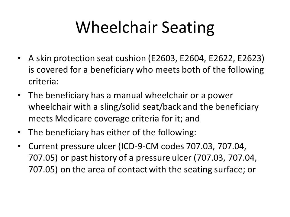 Wheelchair Seating A skin protection seat cushion (E2603, E2604, E2622, E2623) is covered for a beneficiary who meets both of the following criteria: The beneficiary has a manual wheelchair or a power wheelchair with a sling/solid seat/back and the beneficiary meets Medicare coverage criteria for it; and The beneficiary has either of the following: Current pressure ulcer (ICD-9-CM codes 707.03, 707.04, 707.05) or past history of a pressure ulcer (707.03, 707.04, 707.05) on the area of contact with the seating surface; or