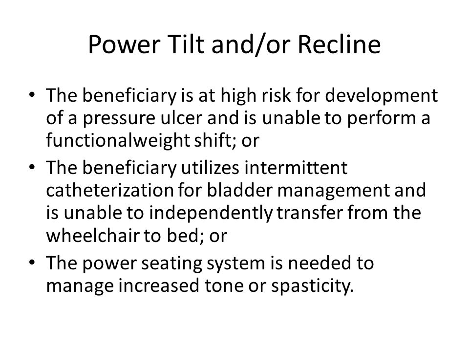 Power Tilt and/or Recline The beneficiary is at high risk for development of a pressure ulcer and is unable to perform a functionalweight shift; or The beneficiary utilizes intermittent catheterization for bladder management and is unable to independently transfer from the wheelchair to bed; or The power seating system is needed to manage increased tone or spasticity.