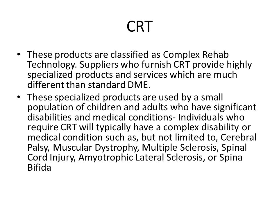 CRT These products are classified as Complex Rehab Technology.