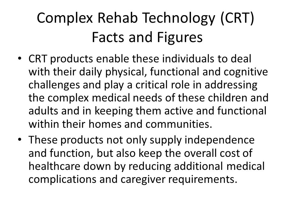 Complex Rehab Technology (CRT) Facts and Figures CRT products enable these individuals to deal with their daily physical, functional and cognitive challenges and play a critical role in addressing the complex medical needs of these children and adults and in keeping them active and functional within their homes and communities.