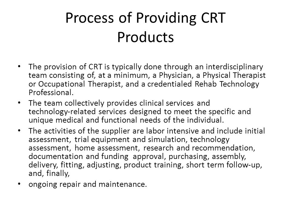 Process of Providing CRT Products The provision of CRT is typically done through an interdisciplinary team consisting of, at a minimum, a Physician, a Physical Therapist or Occupational Therapist, and a credentialed Rehab Technology Professional.