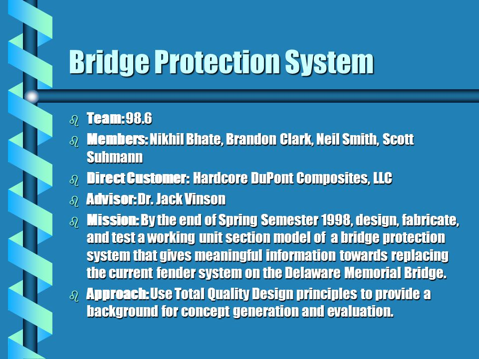 Bridge Protection System b Team: 98.6 b Members: Nikhil Bhate, Brandon Clark, Neil Smith, Scott Suhmann b Direct Customer: Hardcore DuPont Composites, LLC b Advisor: Dr.