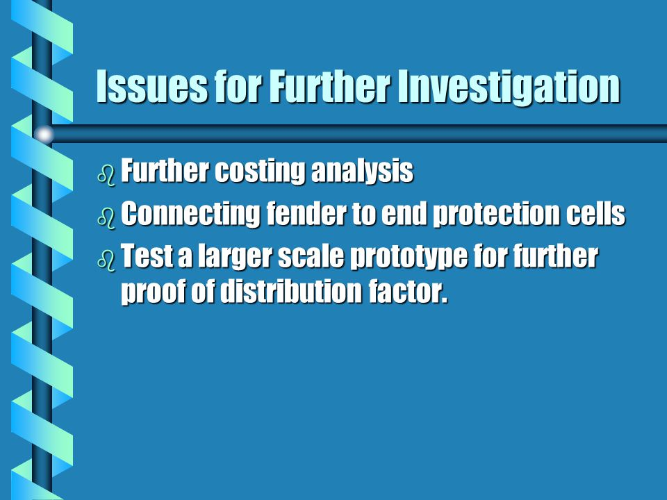 Issues for Further Investigation b Further costing analysis b Connecting fender to end protection cells b Test a larger scale prototype for further proof of distribution factor.